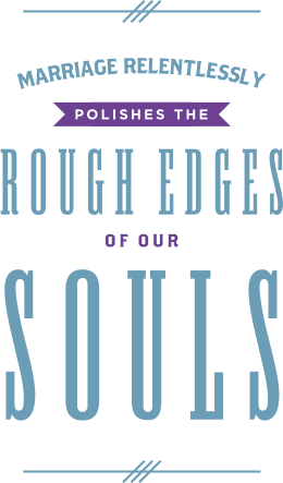 Marriage polishes the rough edges of our souls