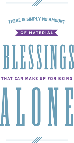 No amount of material blessing can make up for being alone