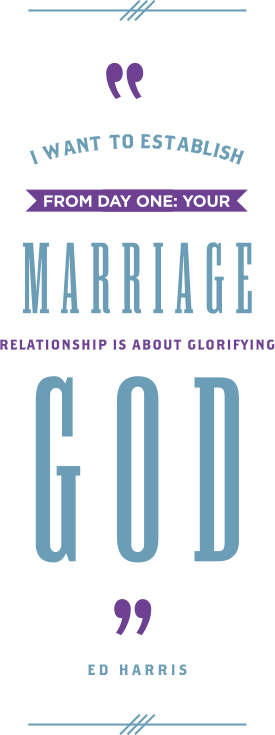 I want to establish from day one that your marriage relationship is established to glorify God. -Ed Harris